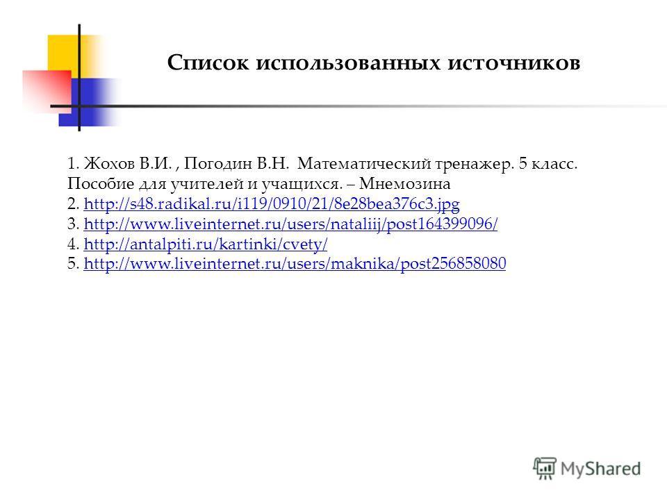 Список использованных источников 1. Жохов В.И., Погодин В.Н. Математический тренажер. 5 класс. Пособие для учителей и учащихся. – Мнемозина 2. http://s48.radikal.ru/i119/0910/21/8e28bea376c3.jpghttp://s48.radikal.ru/i119/0910/21/8e28bea376c3. jpg 3.