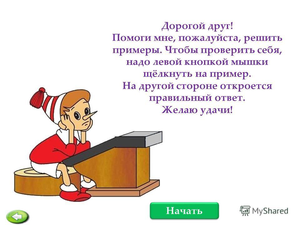 Дорогой друг! Помоги мне, пожалуйста, решить примеры. Чтобы проверить себя, надо левой кнопкой мышки щёлкнуть на пример. На другой стороне откроется правильный ответ. Желаю удачи! Начать