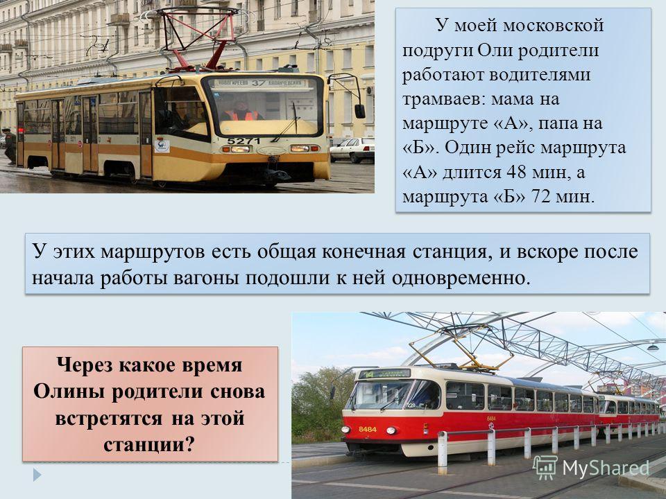 У моей московской подруги Оли родители работают водителями трамваев: мама на маршруте «А», папа на «Б». Один рейс маршрута «А» длится 48 мин, а маршрута «Б» 72 мин. Через какое время Олины родители снова встретятся на этой станции? У этих маршрутов е