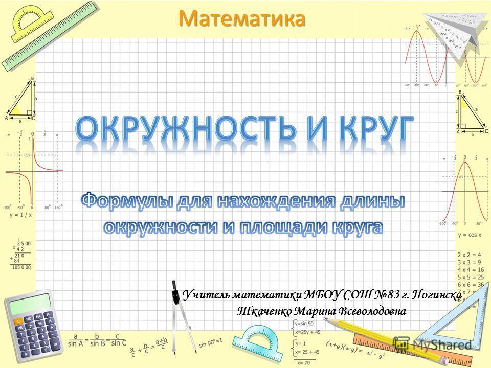 Математика Учитель математики МБОУ СОШ 83 г. Ногинска Ткаченко Марина Всеволодовна