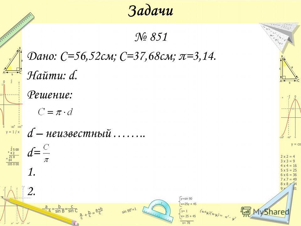 Задачи 851 Дано: С=56,52 см; С=37,68 см; π=3,14. Найти: d. Решение: d – неизвестный …….. d= 1. 2.