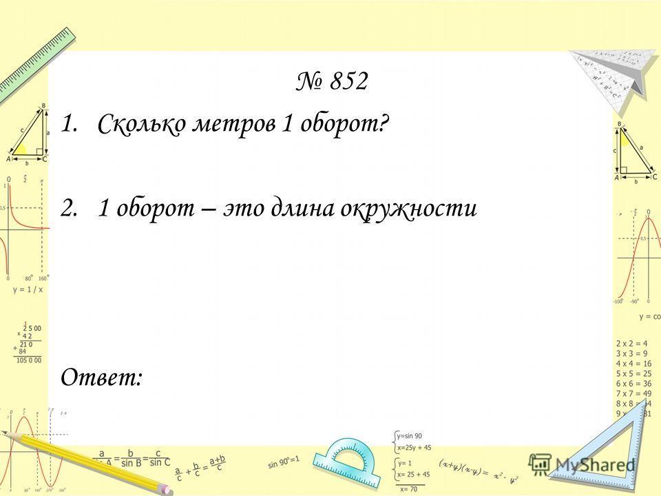 852 1. Сколько метров 1 оборот? 2.1 оборот – это длина окружности Ответ: