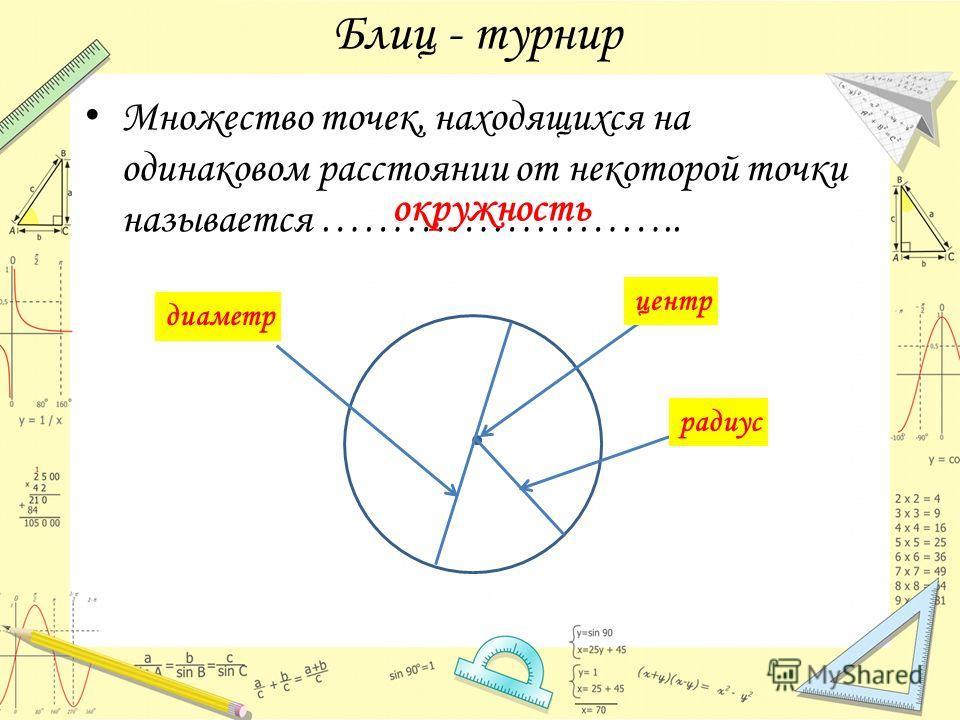 Блиц - турнир Множество точек, находящихся на одинаковом расстоянии от некоторой точки называется …………………….. окружность ? центр ? радиус ? диаметр