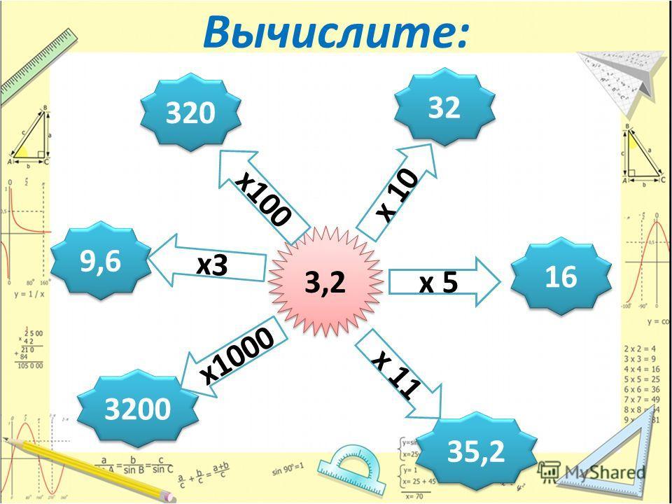 Вычислите: 320 320 32 16 35,2 3200 9,6 3,2 х 5 х 10 х 11 х 100 х 3 х 1000