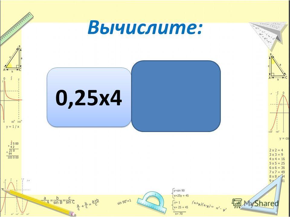 Вычислите: 0,25 х 4 1 1