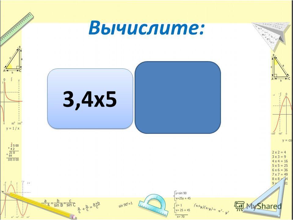 Вычислите: 3,4 х 5 17