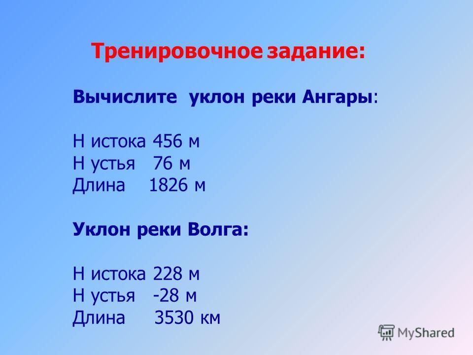 Тренировочное задание: Вычислите уклон реки Ангары: Н истока 456 м Н устья 76 м Длина 1826 м Уклон реки Волга: Н истока 228 м Н устья -28 м Длина 3530 км