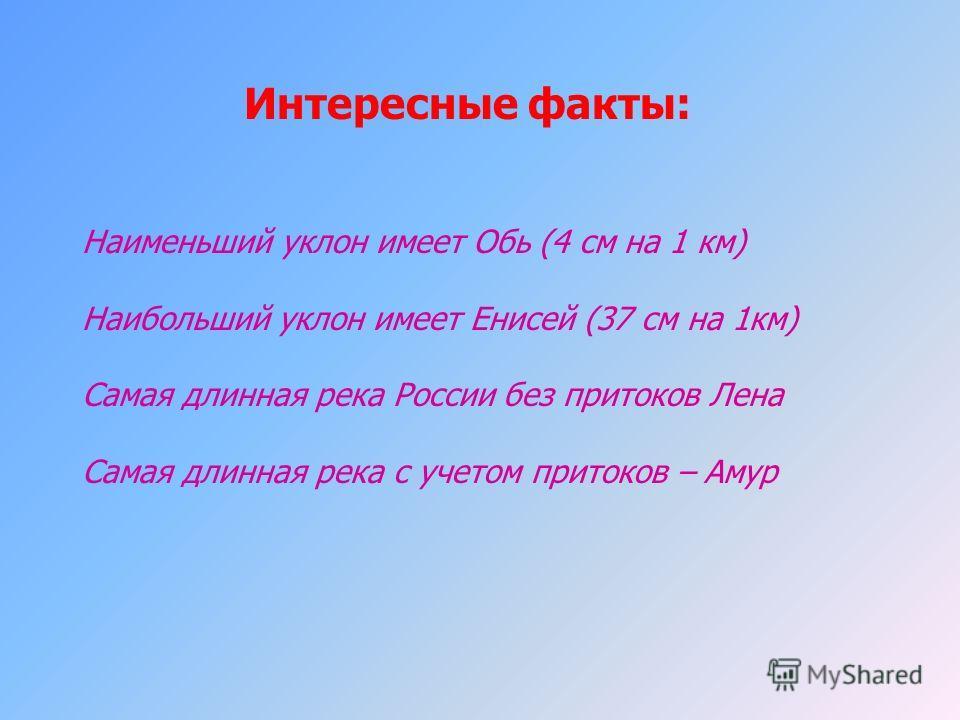 Интересные факты: Наименьший уклон имеет Обь (4 см на 1 км) Наибольший уклон имеет Енисей (37 см на 1 км) Самая длинная река России без притоков Лена Самая длинная река с учетом притоков – Амур