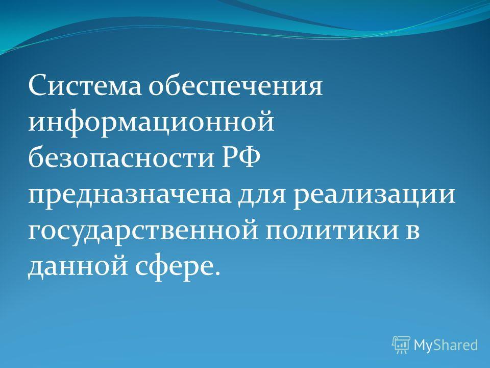Система обеспечения информационной безопасности РФ предназначена для реализации государственной политики в данной сфере.