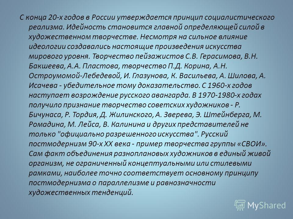 С конца 20-х годов в России утверждается принцип социалистического реализма. Идейность становится главной определяющей силой в художественном творчестве. Несмотря на сильное влияние идеологии создавались настоящие произведения искусства мирового уров