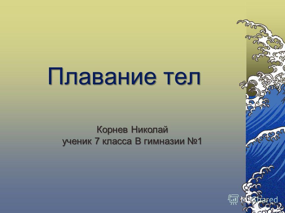 Плавание тел Корнев Николай ученик 7 класса В гимназии 1