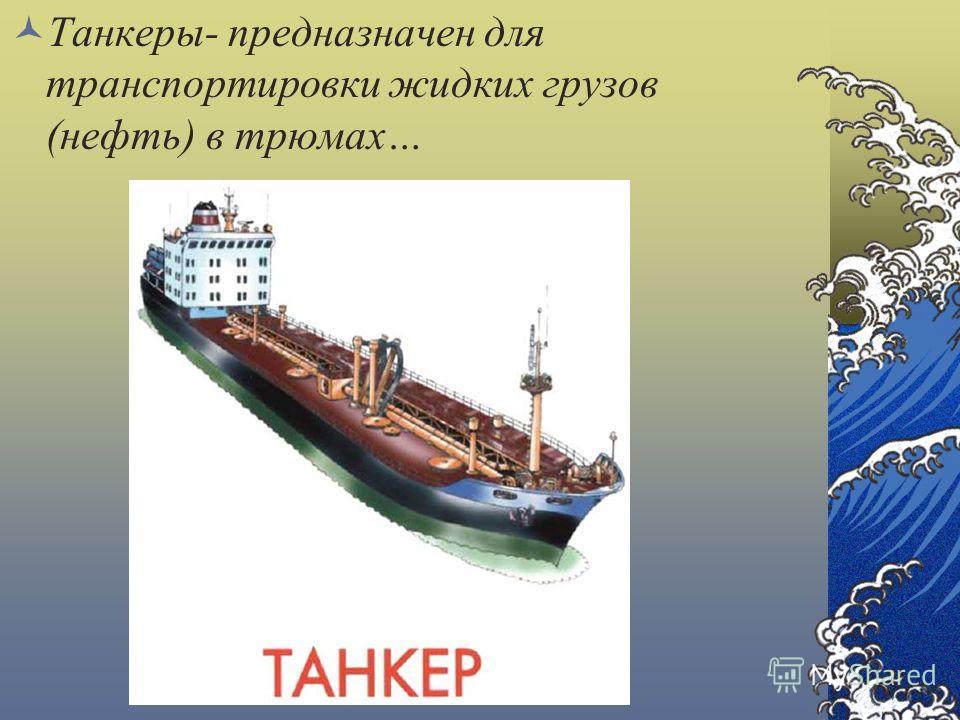 Танкеры- предназначен для транспортировки жидких грузов (нефть) в трюмах…