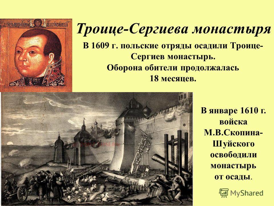 Осада Троице-Сергиева монастыря В 1609 г. польские отряды осадили Троице- Сергиев монастырь. Оборона обители продолжалась 18 месяцев. В январе 1610 г. войска М.В.Скопина- Шуйского освободили монастырь от осады.