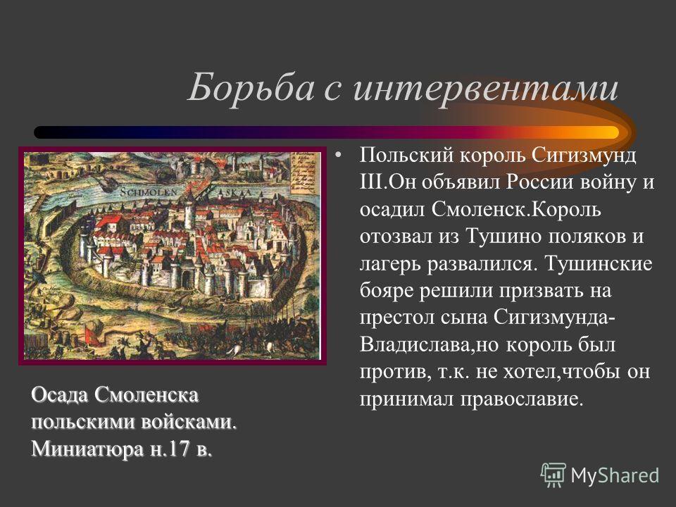 Борьба с интервентами Польский король Сигизмунд III.Он объявил России войну и осадил Смоленск.Король отозвал из Тушино поляков и лагерь развалился. Тушинские бояре решили призвать на престол сына Сигизмунда- Владислава,но король был против, т.к. не х