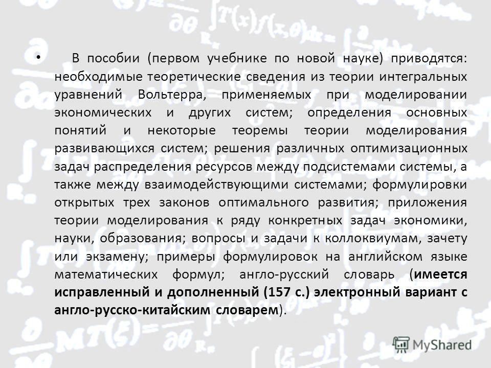 В пособии (первом учебнике по новой науке) приводятся: необходимые теоретические сведения из теории интегральных уравнений Вольтерра, применяемых при моделировании экономических и других систем; определения основных понятий и некоторые теоремы теории