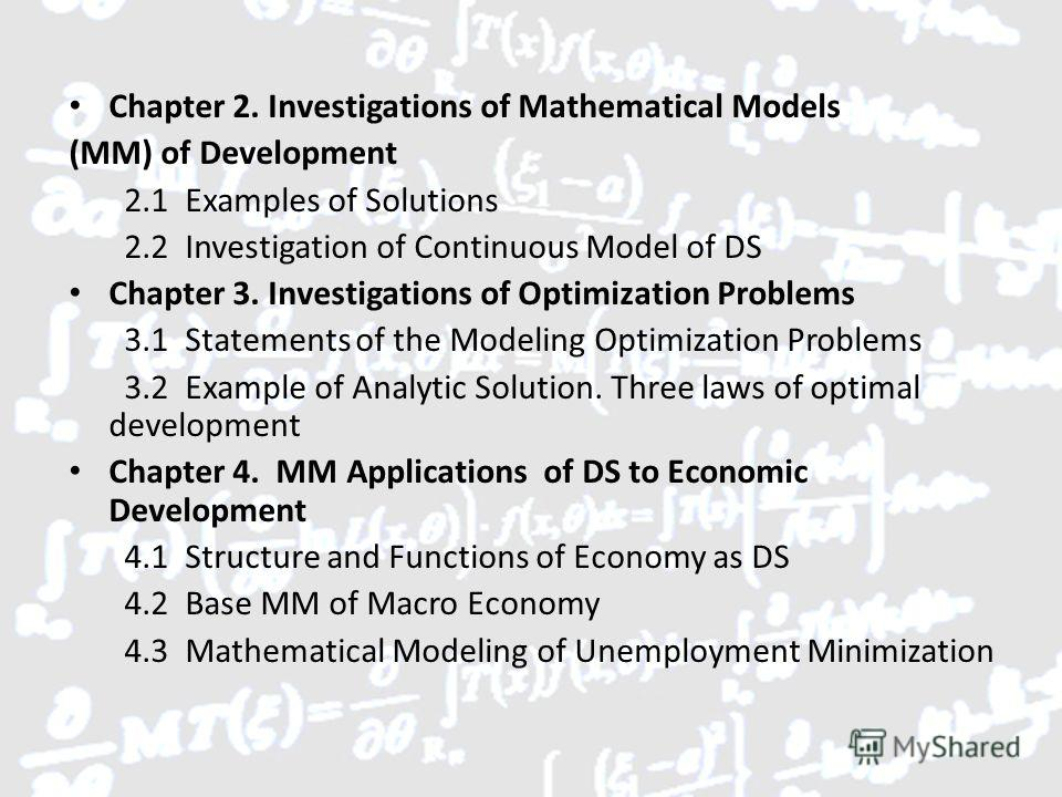 Chapter 2. Investigations of Mathematical Models (MM) of Development 2.1 Examples of Solutions 2.2 Investigation of Continuous Model of DS Chapter 3. Investigations of Optimization Problems 3.1 Statements of the Modeling Optimization Problems 3.2 Exa
