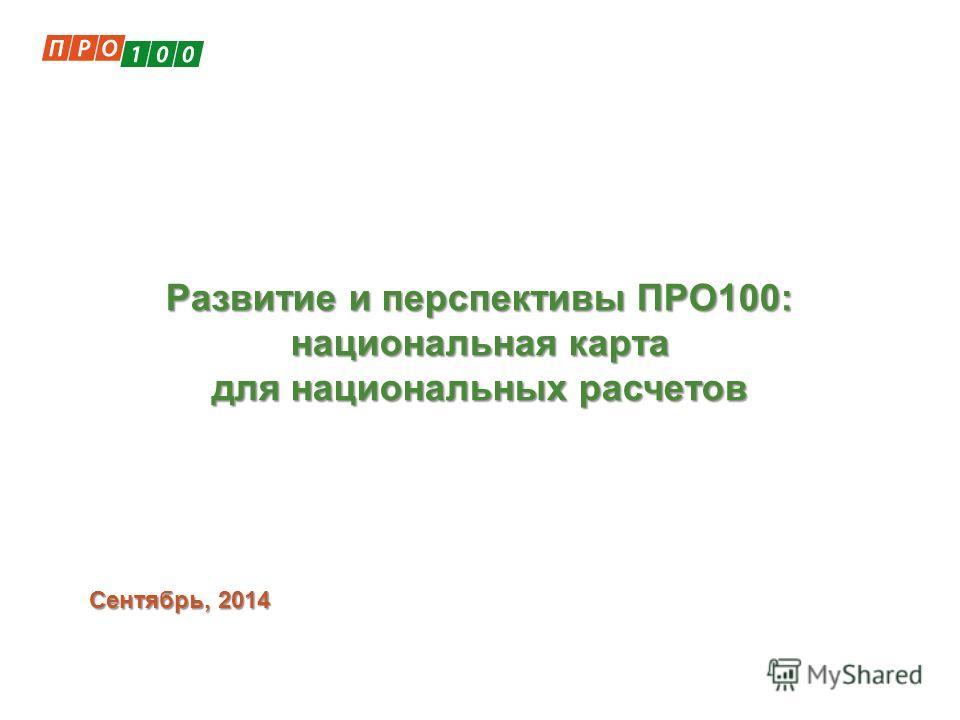 Сентябрь, 2014 Развитие и перспективы ПРО100: национальная карта для национальных расчетов