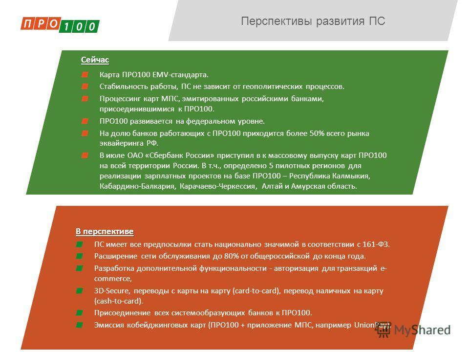 Перспективы развития ПССейчас Карта ПРО100 EMV-стандарта. Стабильность работы, ПС не зависит от геополитических процессов. Процессинг карт МПС, эмитированных российскими банками, присоединившимися к ПРО100. ПРО100 развивается на федеральном уровне. Н