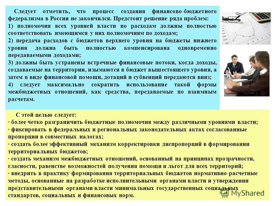 Следует отметить, что процесс создания финансово-бюджетного федерализма в России не закончился. Предстоит решение ряда проблем: 1) полномочия всех уровней власти по расходам должны полностью соответствовать имеющимся у них полномочиям по доходам; 2)