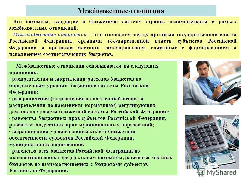 Все бюджеты, входящие в бюджетную систему страны, взаимосвязаны в рамках межбюджетных отношений. Межбюджетные отношения – это отношения между органами государственной власти Российской Федерации, органами государственной власти субъектов Российской Ф