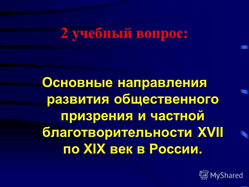2 учебный вопрос: Основные направления развития общественного призрения и частной благотворительности XVII по XIX век в России.