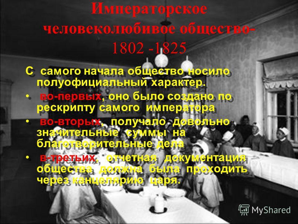 Императорское человеколюбивое общество- 1802 -1825 С самого начала общество носило полуофициальный характер. во-первых, оно было создано по рескрипту самого императора во-вторых, получало довольно значительные суммы на благотворительные дела в-третьи