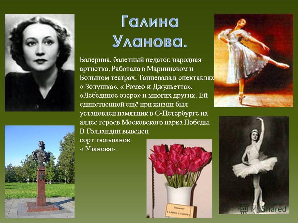Балерина, балетный педагог, народная артистка. Работала в Мариинском и Большом театрах. Танцевала в спектаклях « Золушка», « Ромео и Джульетта», «Лебединое озеро» и многих других. Ей единственной ещё при жизни был установлен памятник в С-Петербурге н