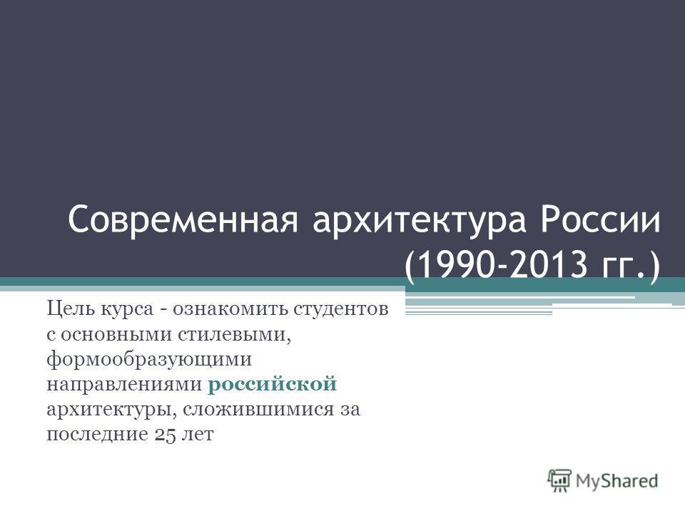 Современная архитектура России (1990-2013 гг.) Цель курса - ознакомить студентов с основными стилевыми, формообразующими направлениями российской архитектуры, сложившимися за последние 25 лет