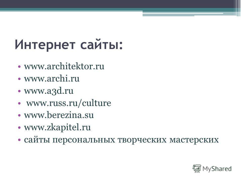 Интернет cайты: www.architektor.ru www.archi.ru www.a3d.ru www.russ.ru/culture www.berezina.su www.zkapitel.ru сайты персональных творческих мастерских