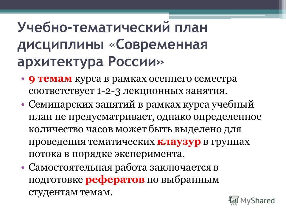 Учебно-тематический план дисциплины «Современная архитектура России» 9 темам курса в рамках осеннего семестра соответствует 1-2-3 лекционных занятия. Семинарских занятий в рамках курса учебный план не предусматривает, однако определенное количество ч
