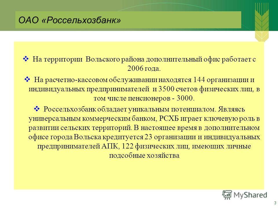 3 На территории Вольского района дополнительный офис работает с 2006 года. На расчетно-кассовом обслуживании находятся 144 организации и индивидуальных предпринимателей и 3500 счетов физических лиц, в том числе пенсионеров - 3000. Россельхозбанк обла