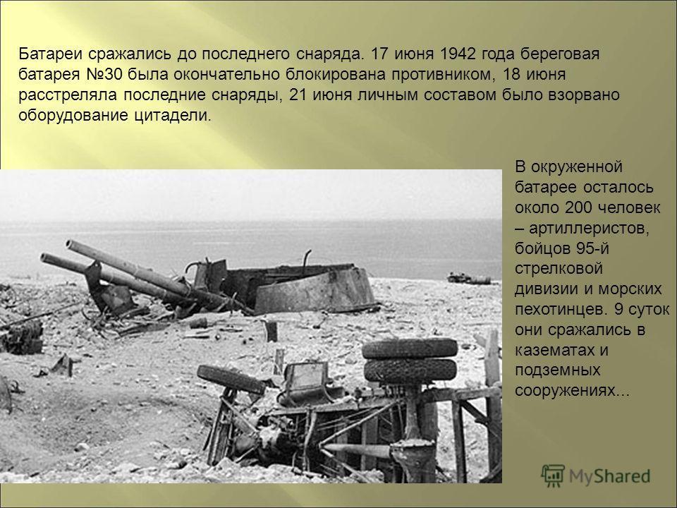 В окруженной батарее осталось около 200 человек – артиллеристов, бойцов 95-й стрелковой дивизии и морских пехотинцев. 9 суток они сражались в казематах и подземных сооружениях... Батареи сражались до последнего снаряда. 17 июня 1942 года береговая ба