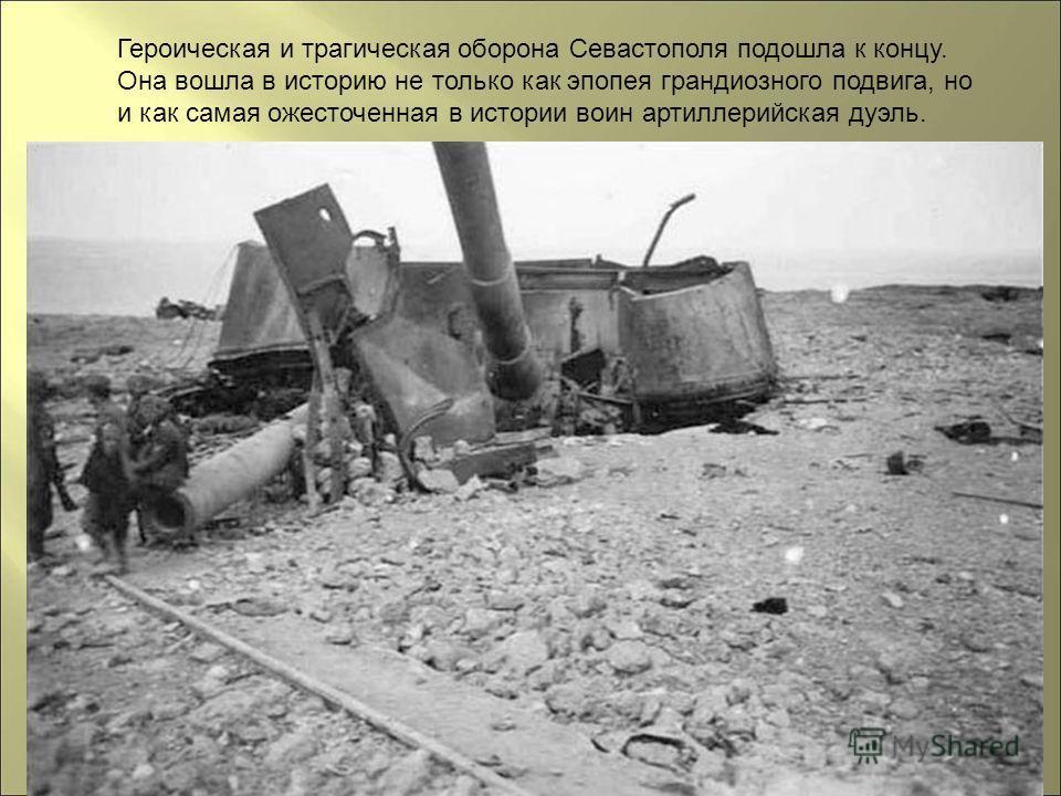 Героическая и трагическая оборона Севастополя подошла к концу. Она вошла в историю не только как эпопея грандиозного подвига, но и как самая ожесточенная в истории воин артиллерийская дуэль.