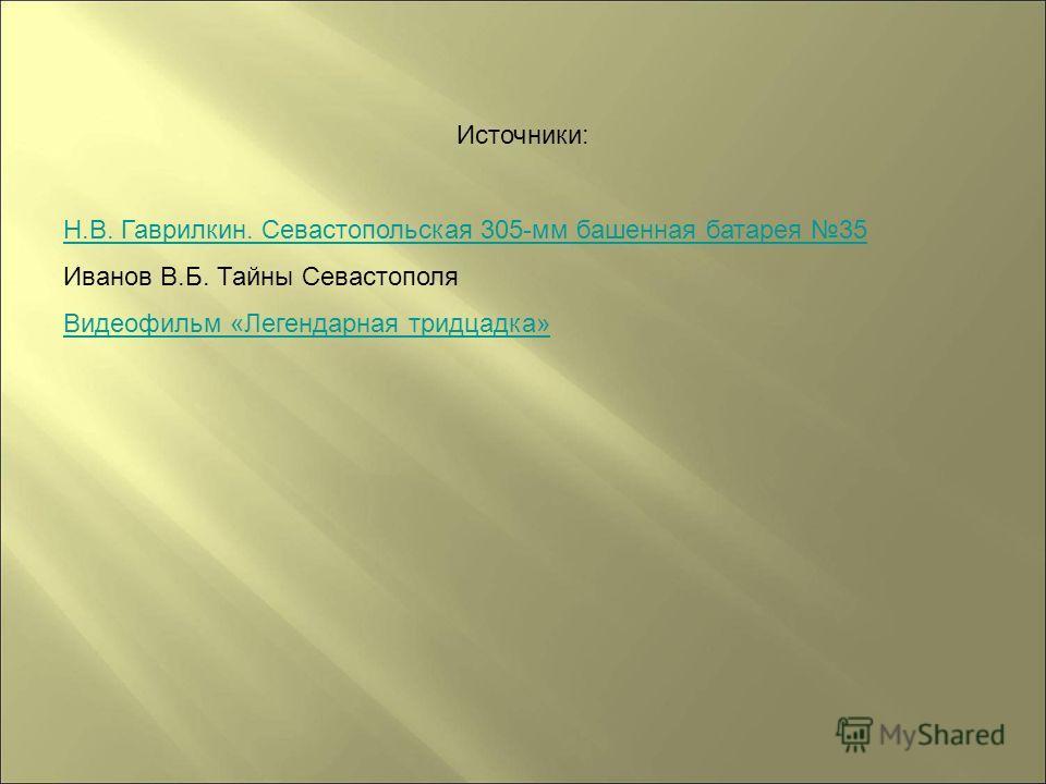 Источники: Н.В. Гаврилкин. Севастопольская 305-мм башенная батарея 35 Иванов В.Б. Тайны Севастополя Видеофильм «Легендарная тридцадка»