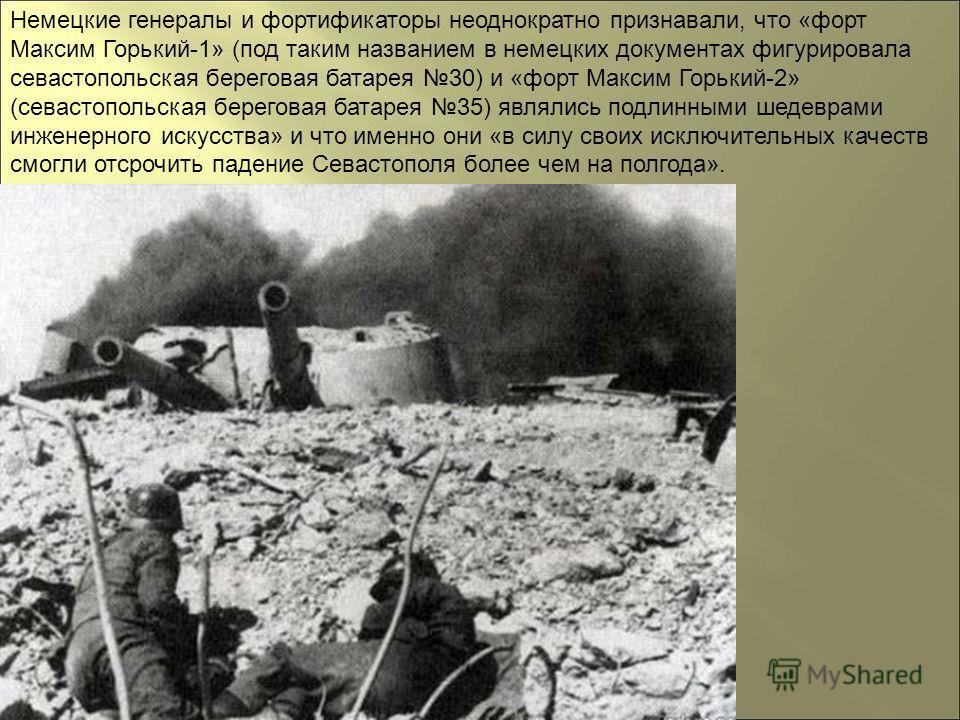 Немецкие генералы и фортификаторы неоднократно признавали, что «форт Максим Горький-1» (под таким названием в немецких документах фигурировала севастопольская береговая батарея 30) и «форт Максим Горький-2» (севастопольская береговая батарея 35) явля