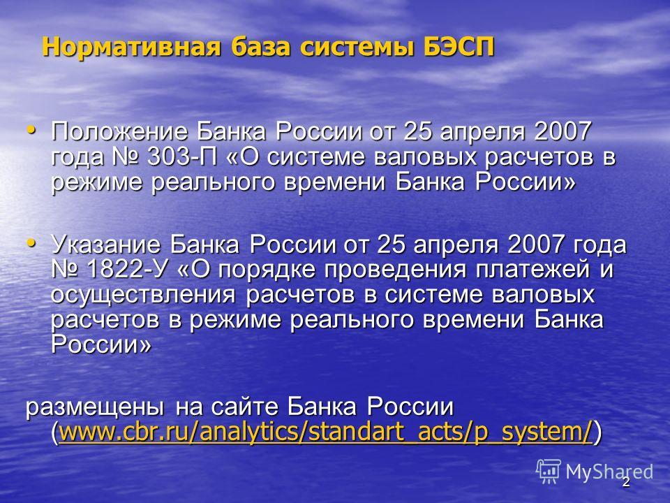 2 Нормативная база системы БЭСП Положение Банка России от 25 апреля 2007 года 303-П «О системе валовых расчетов в режиме реального времени Банка России» Положение Банка России от 25 апреля 2007 года 303-П «О системе валовых расчетов в режиме реальног