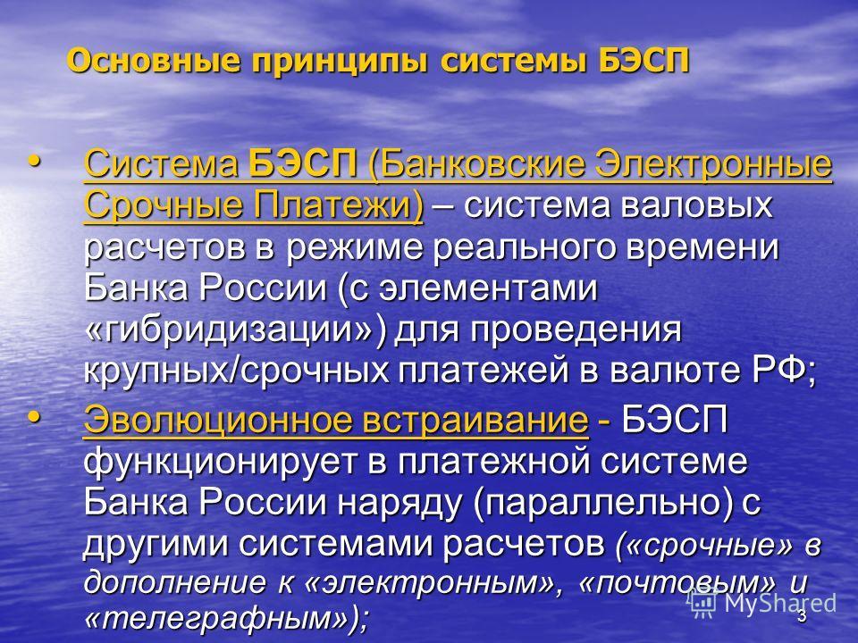 3 Основные принципы системы БЭСП Система БЭСП (Банковские Электронные Срочные Платежи) – система валовых расчетов в режиме реального времени Банка России (с элементами «гибридизации») для проведения крупных/срочных платежей в валюте РФ; Система БЭСП