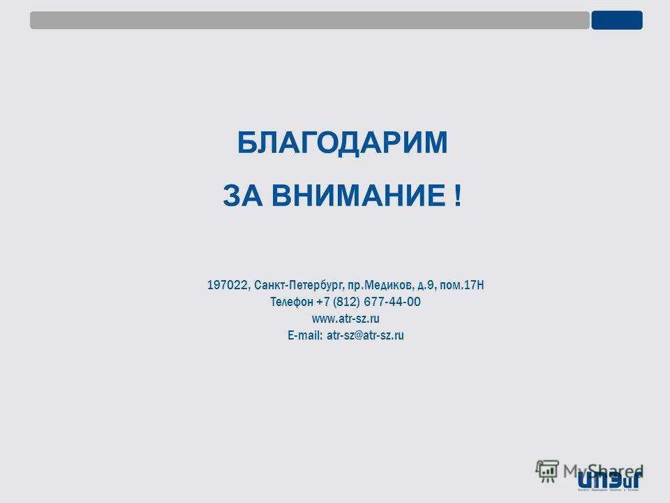 БЛАГОДАРИМ ЗА ВНИМАНИЕ ! 197022, Санкт-Петербург, пр.Медиков, д.9, пом.17Н Телефон +7 (812) 677-44-00 www.atr-sz.ru E-mail: atr-sz@atr-sz.ru