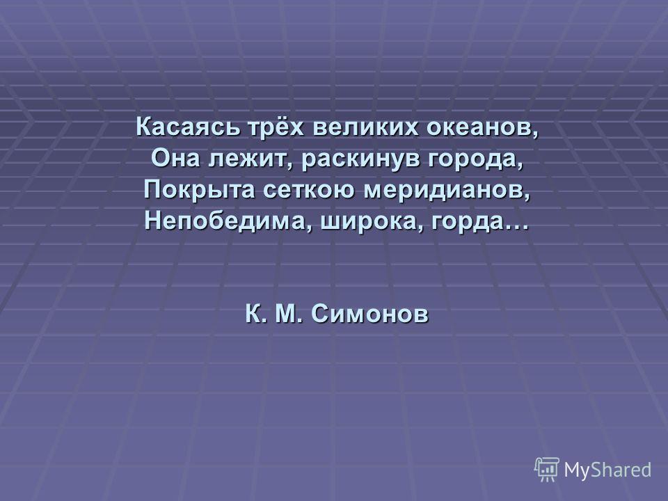 Касаясь трёх великих океанов, Она лежит, раскинув города, Покрыта сеткою меридианов, Непобедима, широка, горда… К. М. Симонов