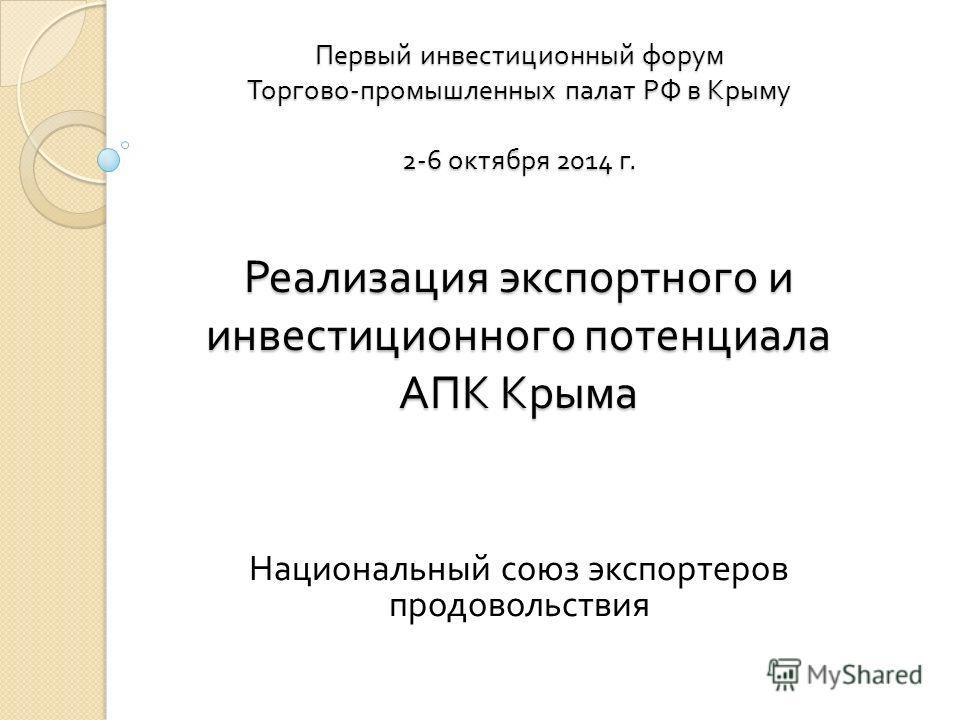 Первый инвестиционный форум Торгово - промышленных палат РФ в Крыму 2-6 октября 2014 г. Реализация экспортного и инвестиционного потенциала АПК Крыма Национальный союз экспортеров продовольствия