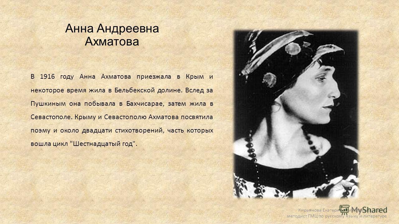 Анна Андреевна Ахматова В 1916 году Анна Ахматова приезжала в Крым и некоторое время жила в Бельбекской долине. Вслед за Пушкиным она побывала в Бахчисарае, затем жила в Севастополе. Крыму и Севастополю Ахматова посвятила поэму и около двадцати стихо