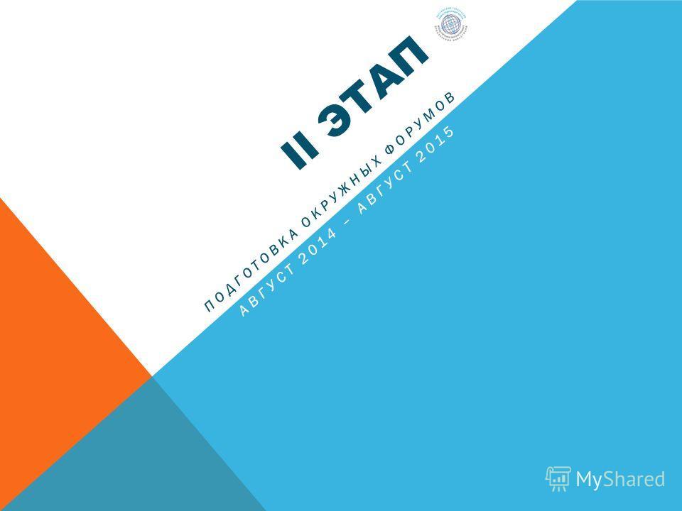 II ЭТАП ПОДГОТОВКА ОКРУЖНЫХ ФОРУМОВ АВГУСТ 2014 – АВГУСТ 2015