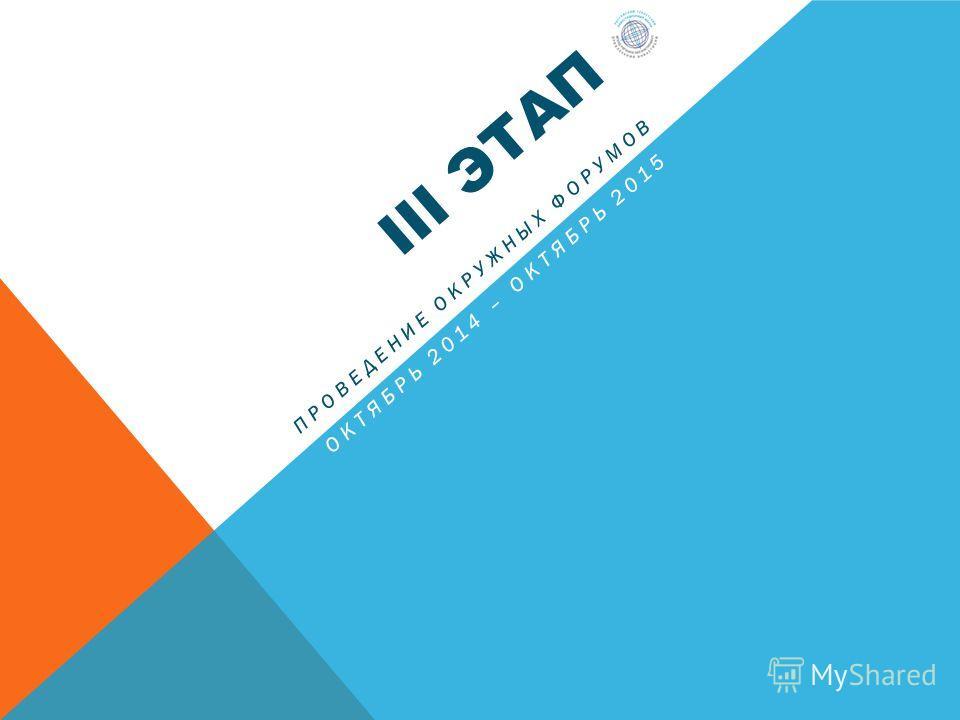 III ЭТАП ПРОВЕДЕНИЕ ОКРУЖНЫХ ФОРУМОВ ОКТЯБРЬ 2014 – ОКТЯБРЬ 2015