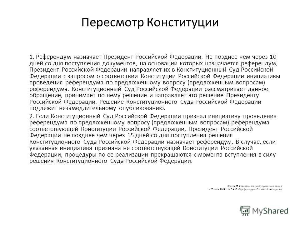 Пересмотр Конституции 1. Референдум назначает Президент Российской Федерации. Не позднее чем через 10 дней со дня поступления документов, на основании которых назначается референдум, Президент Российской Федерации направляет их в Конституционный Суд