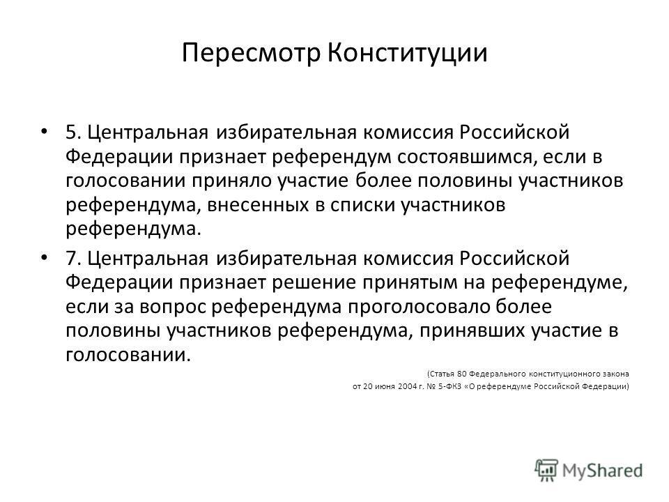 Пересмотр Конституции 5. Центральная избирательная комиссия Российской Федерации признает референдум состоявшимся, если в голосовании приняло участие более половины участников референдума, внесенных в списки участников референдума. 7. Центральная изб