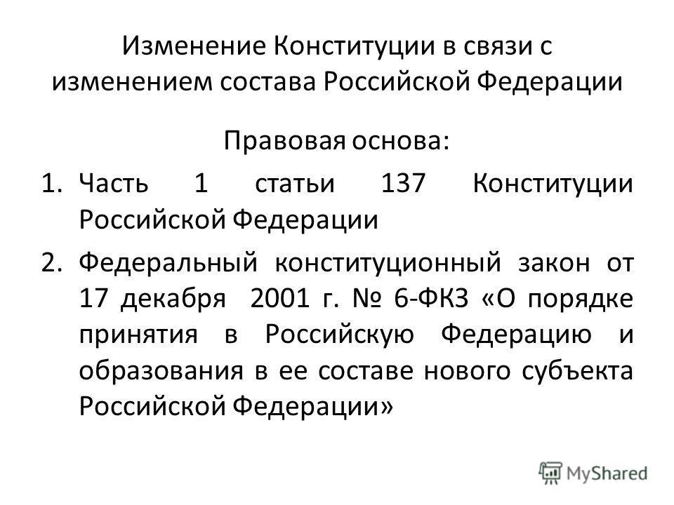 Изменение Конституции в связи с изменением состава Российской Федерации Правовая основа: 1. Часть 1 статьи 137 Конституции Российской Федерации 2. Федеральный конституционный закон от 17 декабря 2001 г. 6-ФКЗ «О порядке принятия в Российскую Федераци