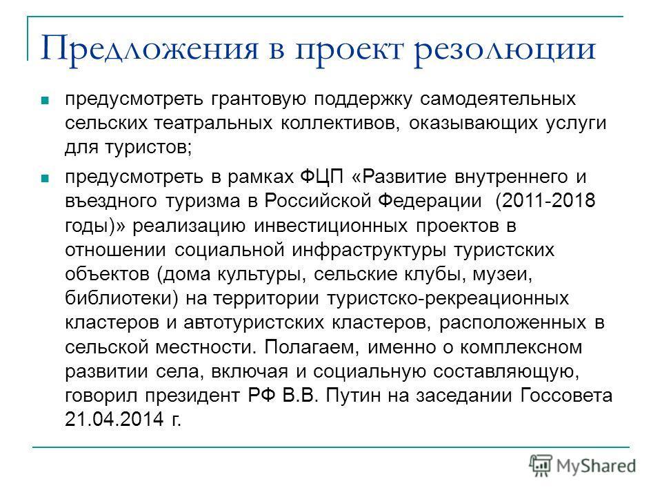 Предложения в проект резолюции предусмотреть грантовую поддержку самодеятельных сельских театральных коллективов, оказывающих услуги для туристов; предусмотреть в рамках ФЦП «Развитие внутреннего и въездного туризма в Российской Федерации (2011-2018