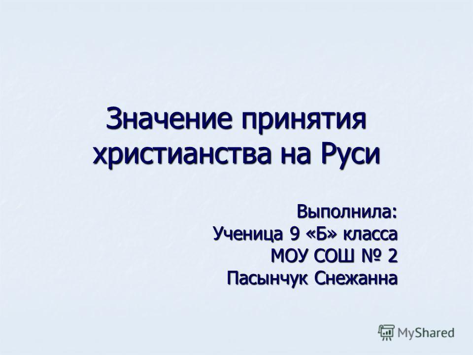 Значение принятия христианства на Руси Выполнила: Ученица 9 «Б» класса МОУ СОШ 2 Пасынчук Снежанна