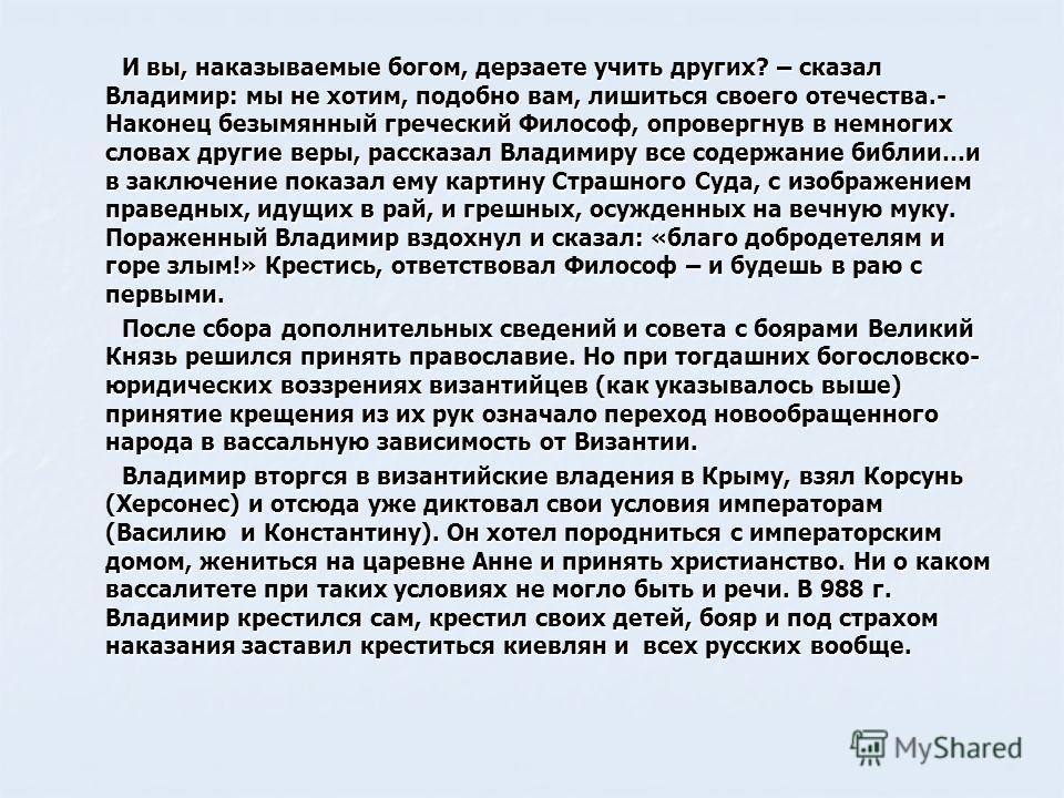 И вы, наказываемые богом, дерзаете учить других? – сказал Владимир: мы не хотим, подобно вам, лишиться своего отечества.- Наконец безымянный греческий Философ, опровергнув в немногих словах другие веры, рассказал Владимиру все содержание библии…и в з