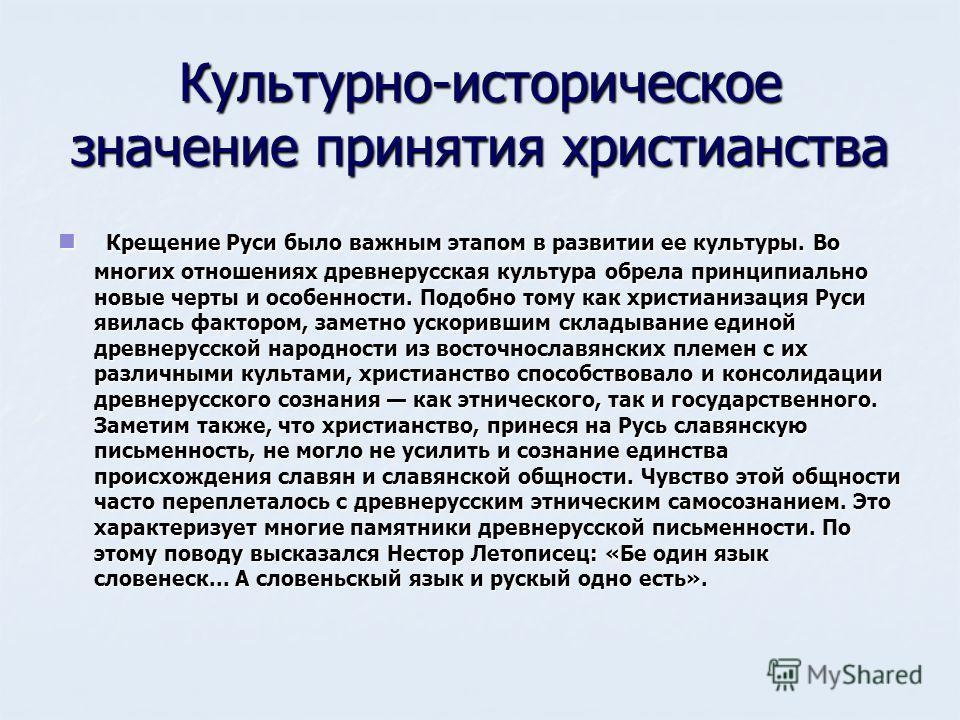 Культурно-историческое значение принятия христианства Крещение Руси было важным этапом в развитии ее культуры. Во многих отношениях древнерусская культура обрела принципиально новые черты и особенности. Подобно тому как христианизация Руси явилась фа